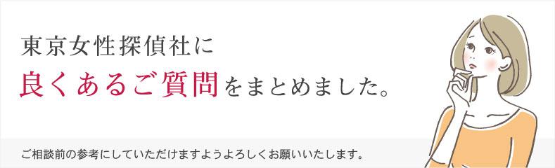 東京女性探偵社に良くあるご質問をまとめました。ご相談前の参考にしていただけますようよろしくお願いいたします。